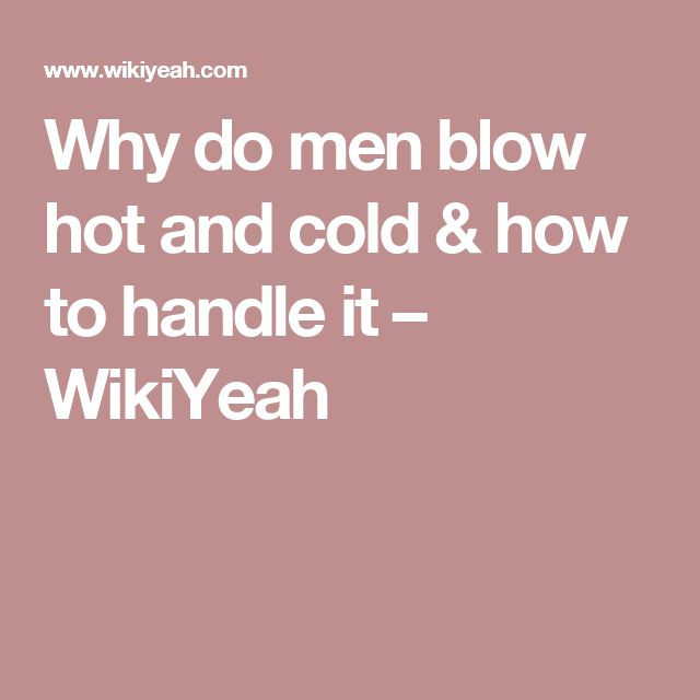 Why do men blow hot and cold & how to handle it – WikiYeah