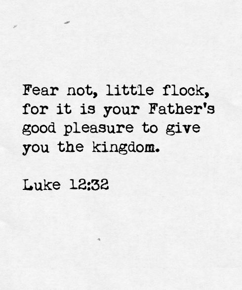Fear not little flock, for it is your Father's pleasure to give you the kingdom.