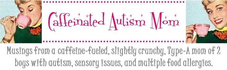 Caffeinated Autism Mom: Musings from a caffeine-fueled, slightly crunchy, Type-A mom of two boys with Autism, sensory issues, and multiple food allergies.