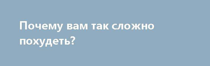 Почему вам так сложно похудеть? https://articles.shkola-zdorovia.ru/pochemu-vam-tak-slozhno-pohudet/  На самом деле, ответ прост! Вы едите слишком много и именно поэтому не можете похудеть. Конечно, вам сложно принять этот факт и вы начинаете искать всевозможные другие ответы на данный вопрос, которые вас защитят или успокоят. «Режим голодания» или «Плохой метаболизм» Это тот случай, когда ваш организм не сжигает жир, а наоборот накапливает его из-за […]