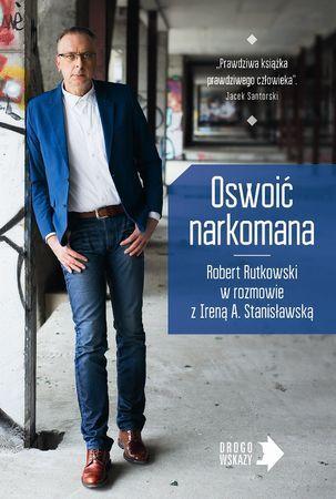 """Robert Rutkowski w rozmowie z Ireną A. Stanisławską, """"Oswoić narkomana"""", Muza, Warszawa 2016. 237 stron"""