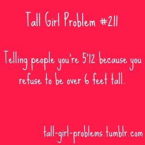 """Tall Girl Problems: I used to say that I was 5'12"""" b/c it did not sound as tall as 6'. Also, it was very good at weeding out certain guys in my single days, especially if it took longer than 5 mins. for them to calculate 5'12""""..."""