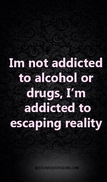 Im not addicted to alcohol or drugs, I'm addicted to escaping reality