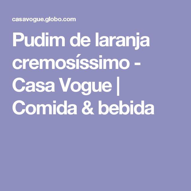 Pudim de laranja cremosíssimo - Casa Vogue | Comida & bebida