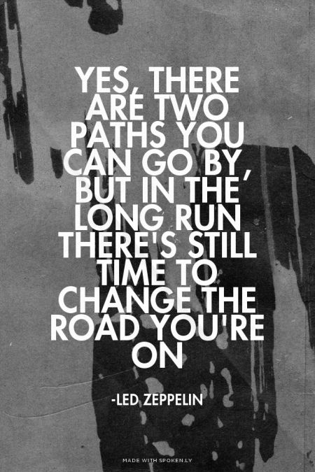 Yes, there are two paths you can go by, but in the long run There's still time to change the road you're on - -Led Zeppelin | Sofia made this with Spoken.ly