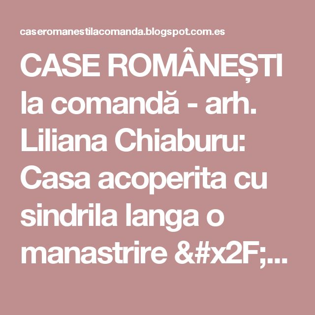 CASE ROMÂNEȘTI la comandă - arh. Liliana Chiaburu: Casa acoperita cu sindrila langa o manastrire / proiect 2017, in constructie - arh. Liliana Chiaburu