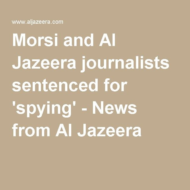 Morsi and Al Jazeera journalists sentenced for 'spying' - News from Al Jazeera