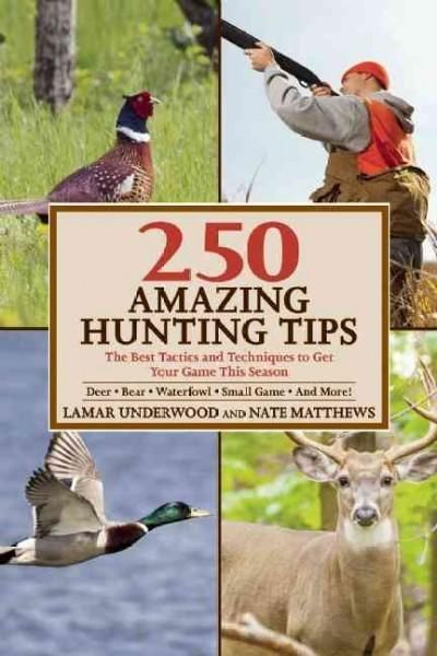 250 Amazing Hunting Tips: The Best Tactics and Techniques to Get Your Game This Season, Deer-Bear-Waterfowl-Small...