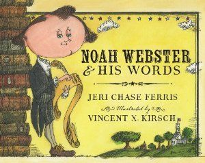 Noah Webster and His Words - This clever, hilariously illustrated account shines a light on early American history and the life of a man who could not rest until he'd achieved his dream. An illustrated chronology of Webster's life makes this a picture perfect bi-og-ra-phy