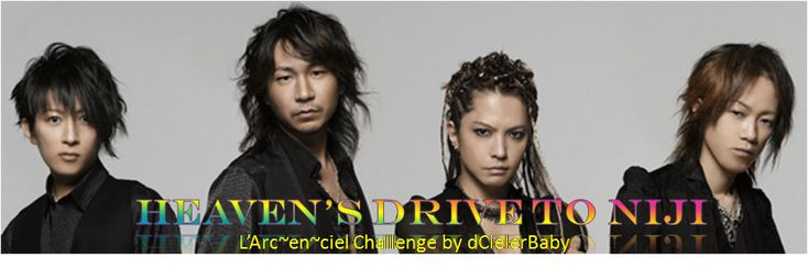 Heavens Drive to Niji (The L'Arc~en~ciel Challenge) Intro: WHY L'ARC~EN~CIEL?