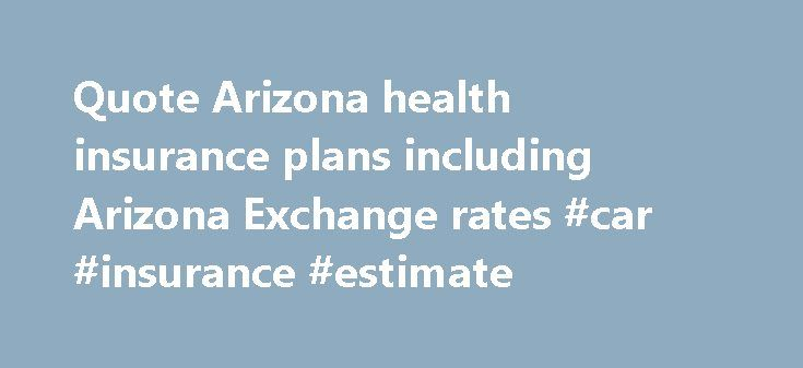 Quote Arizona health insurance plans including Arizona Exchange rates #car #insurance #estimate http://insurances.remmont.com/quote-arizona-health-insurance-plans-including-arizona-exchange-rates-car-insurance-estimate/  #health insurance plans # WELCOME TO A NEW WAY OF SHOPPING FOR HEALTH INSURANCE IN ARIZONA The Old School method of sitting face to face with an Arizona insurance agent and wading through a stack of forms and pamphlets is no more. Now through a web site like…