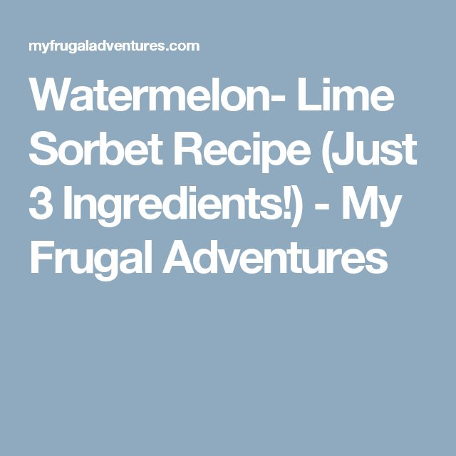 Watermelon- Lime Sorbet Recipe (Just 3 Ingredients!) - My Frugal Adventures