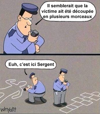 "A joke in French :D - une blague (""It seems like the victim was cut in pieces."" ""Uh, it's over here, Sargent."")"