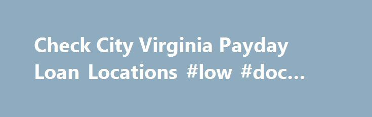 Check City Virginia Payday Loan Locations #low #doc #loans http://loan.remmont.com/check-city-virginia-payday-loan-locations-low-doc-loans/  #payday loan store # Virginia Payday Loan Locations Terms For Virginia Payday Loans Payday Loans are also commonly referred to as Cash Advance, Payday Advances, Payday Advance Loans and Fast Cash Loans. Check City does not usually utilize traditional credit checks as part of the payday loan approval process. However, Check City may, at its…The post…