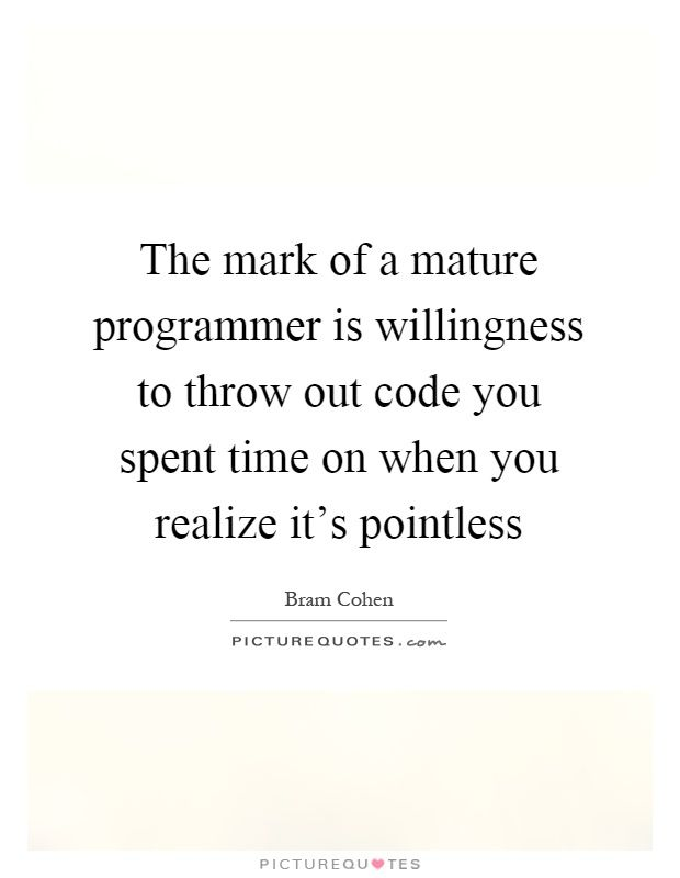 The mark of a mature programmer is willingness to throw out code you spent time on when you realize it's pointless. Bram Cohen quotes on PictureQuotes.com.