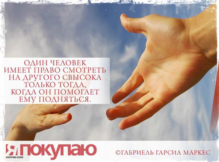 «Один человек имеет право смотреть на другого свысока только тогда, когда он помогает ему подняться». - © Габриель Гарсиа Маркес http://www.yapokupayu.ru