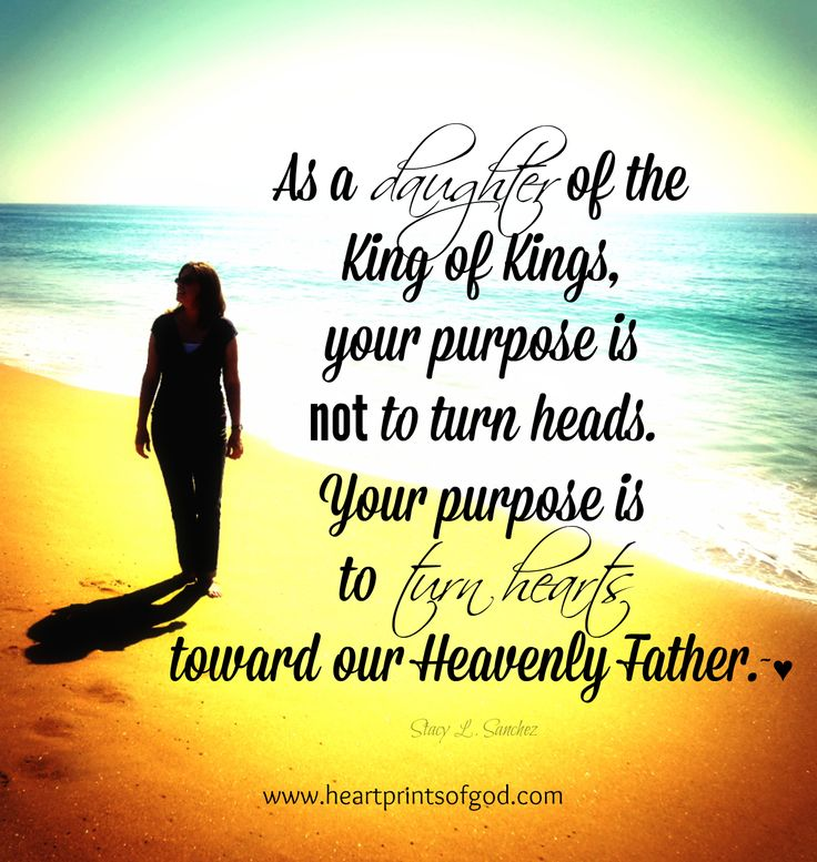 As a daughter of the King of Kings your purpose is not to turn heads.  Your purpose is to turn hearts towards our Heavenly Father.  www.facebook.com/heartprintsofgod