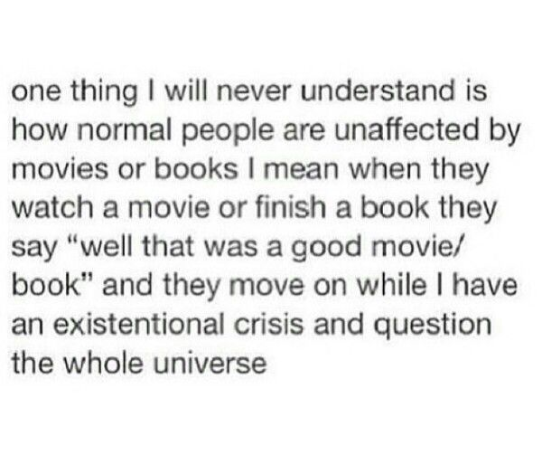 """One thing I will never understand is how normal people are unaffected by movies or books. I meant when they watch a movie or finish a book they say """"well that was a good movie/book"""" and they move on while I have an existential crisis and question the whole universe."""