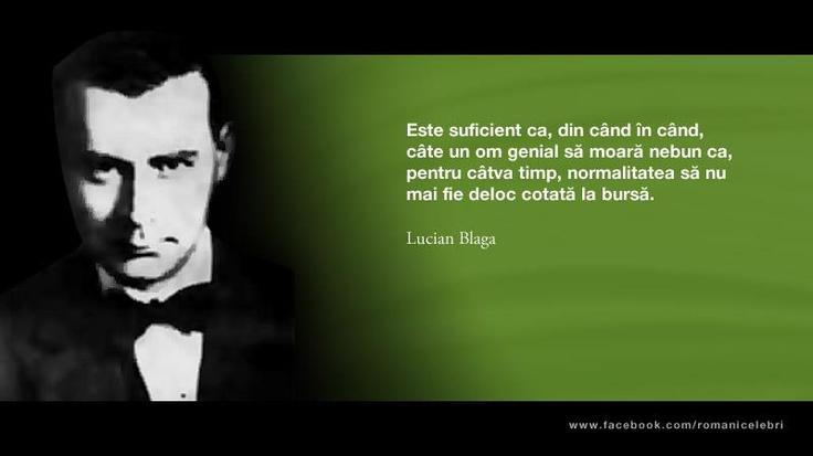 """""""Este suficient ca, din cand in cand, cate un om genial sa moara nebun ca, pentru catva timp, normalitatea sa nu mai fie deloc cotata la bursa."""" - Lucian Blaga"""