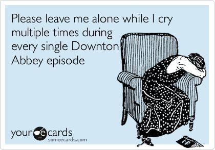 Please leave me alone while I cry multiple times during every single Downton Abbey episode