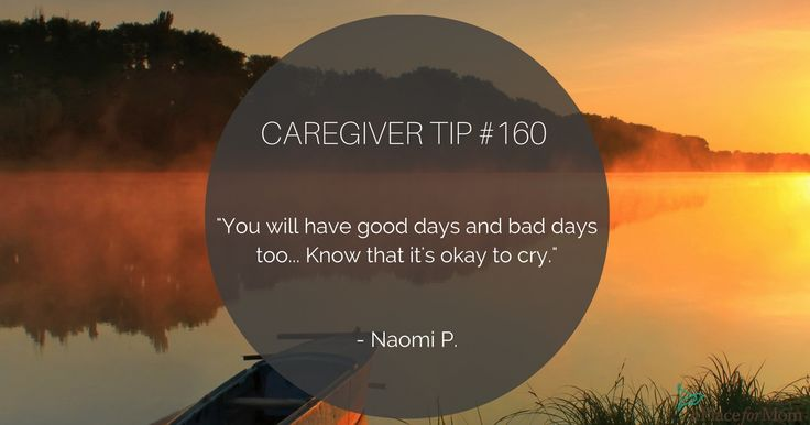 "Experienced caregivers want others to know that you will have good days and bad days throughout this time, and that ""it's okay to cry."""