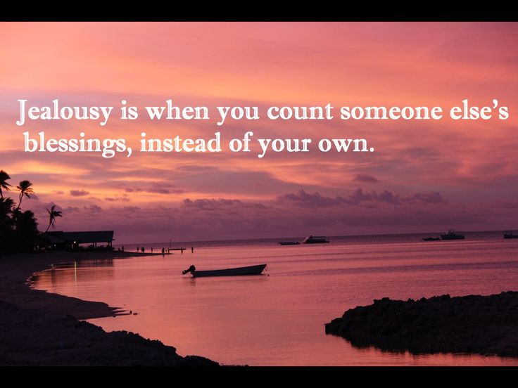 Jealousy is when you count someone else's blessings instead of your own.