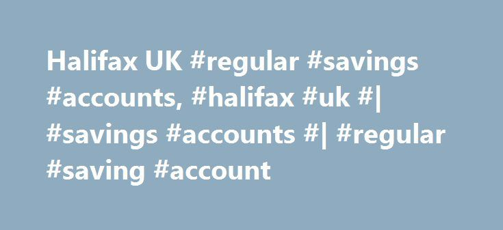 Halifax UK #regular #savings #accounts, #halifax #uk #| #savings #accounts #| #regular #saving #account http://montana.remmont.com/halifax-uk-regular-savings-accounts-halifax-uk-savings-accounts-regular-saving-account/  # REGULAR SAVER. 2.00% gross/AER fixed for 12 months from account opening You can save from 25 to 250 a month by standing order (this must reach your account by the 25th of the month) Fixed interest rate gives peace of mind Qualifying account for the Halifax Savers Prize Draw…