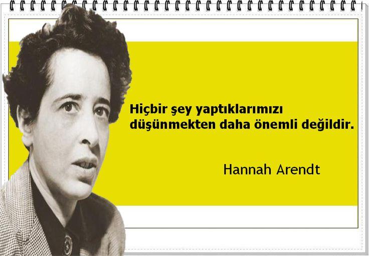 Hiçbir şey yaptıklarımızı düşünmekten daha önemli değildir. -Hannah Arendt