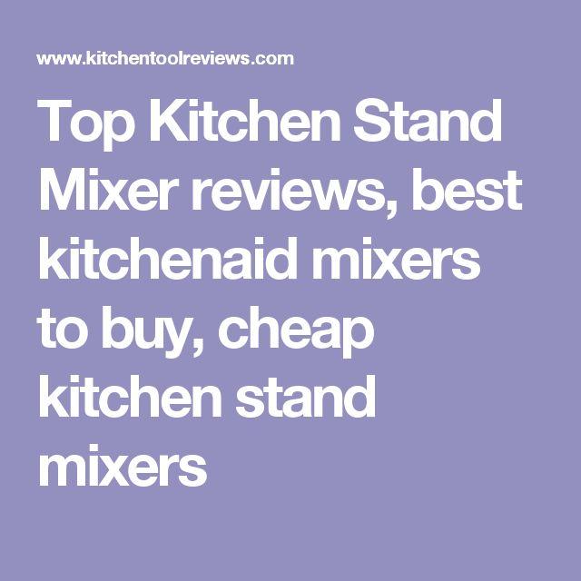 Top Kitchen Stand Mixer reviews, best kitchenaid mixers to buy, cheap kitchen stand mixers