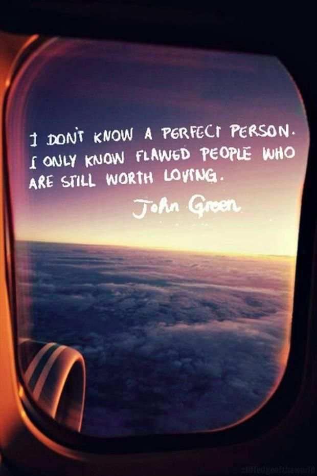 I don't know a perfect person. I only know flawed people who are still worth loving. - John Green