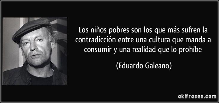 Los niños pobres son los que más sufren la contradicción entre una cultura que manda a consumir y una realidad que lo prohíbe (Eduardo Galeano)