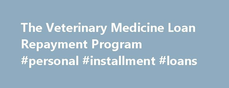 The Veterinary Medicine Loan Repayment Program #personal #installment #loans http://loan.remmont.com/the-veterinary-medicine-loan-repayment-program-personal-installment-loans/  #usda loan # The Veterinary Medicine Loan Repayment Program The VMLRP will pay up to $25,000 each year towards qualified educational loans of eligible veterinarians who agree to serve in a NIFA designated veterinarian shortage situation for a period of three years. To learn more about the VMLRP, click on the links…