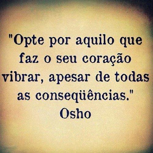"""""""Opte por aquilo que faz o seu coração vibrar, apesar de todas as consequências."""" #Osho"""