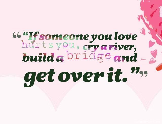 Quotes About EX : If someone you love hurts you cry a river build a bridge and get over it.