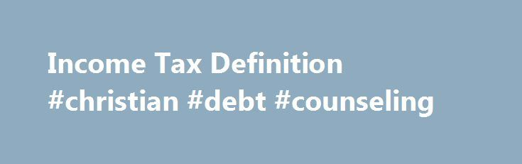 Income Tax Definition #christian #debt #counseling http://debt.nef2.com/income-tax-definition-christian-debt-counseling/  #debt definition # Income Tax What is an 'Income Tax' An income tax is a tax that governments impose on financial income generated by all entities within their jurisdiction. By law, businesses and individuals must file an income tax return every year to determine whether they owe any taxes or are eligible for a tax refund. Income tax is a key source of funds that the…