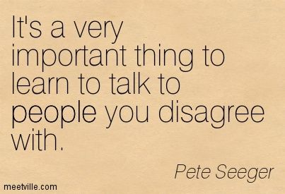 Pete Seeger:  Important to talk to people with whom you disagree.