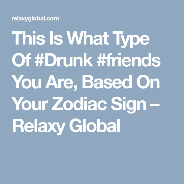 This Is What Type Of #Drunk #friends  You Are, Based On Your Zodiac Sign – Relaxy Global