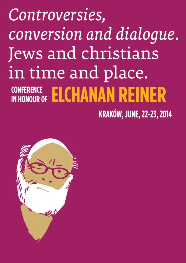 Controversies, Conversion and Dialogue – Jews and Christians in Time and Place  A Conference in Honour of Elchanan Reiner, Kraków, June 22-23, 2014