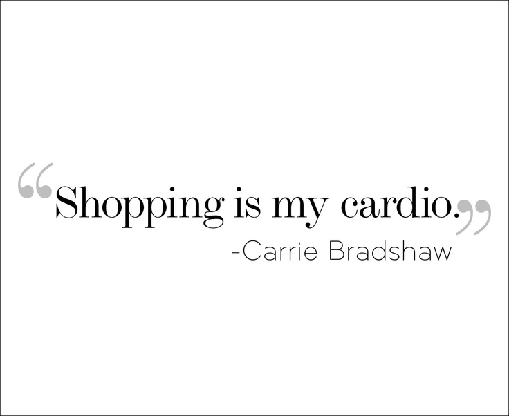 Shopping is my cardio. I have watched maybe one episode of Sex and the City and I am obsessed with Carrie Bradshaw.