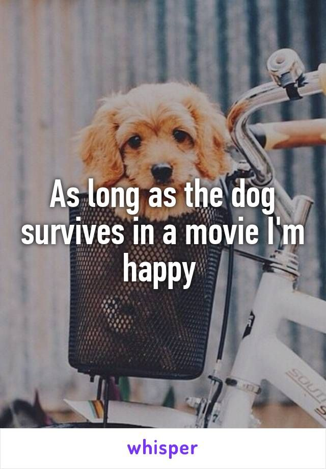 As long as the dog survives in a movie I'm happy