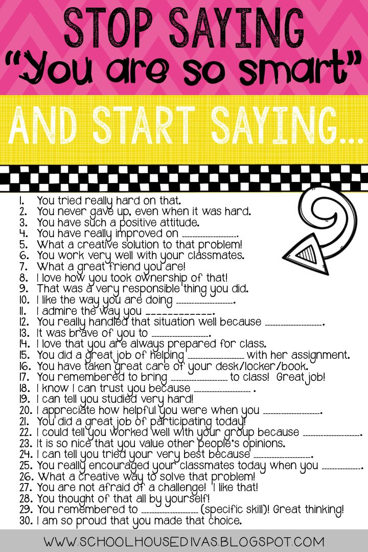 Print this out. Studies have shown that telling kids they are smart, can actually cause them to not work as hard. Try this!