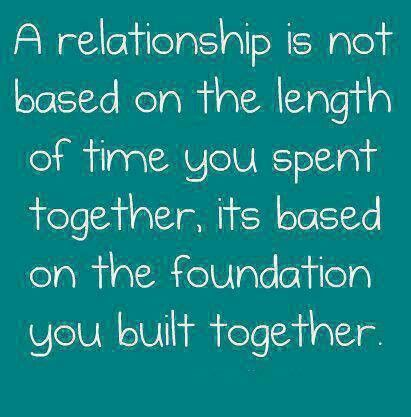 Relationships are built on the foundation not the length :)