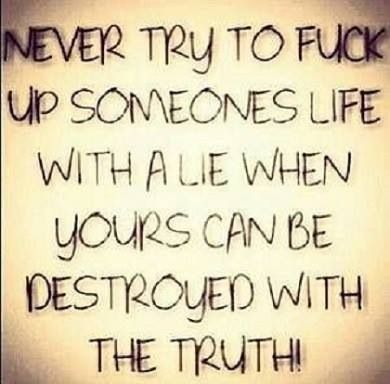 To all you people who lie to protect your own lies know the truth will only bite in the  A$$ one day and I won't be there to protect you!!