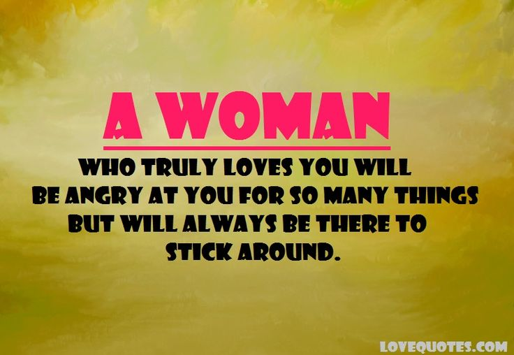 A woman who truly loves you will be angry at you for so many things but will always be there to stick around.  - Love Quotes - http://www.lovequotes.com/a-woman-who-truly-loves-you/