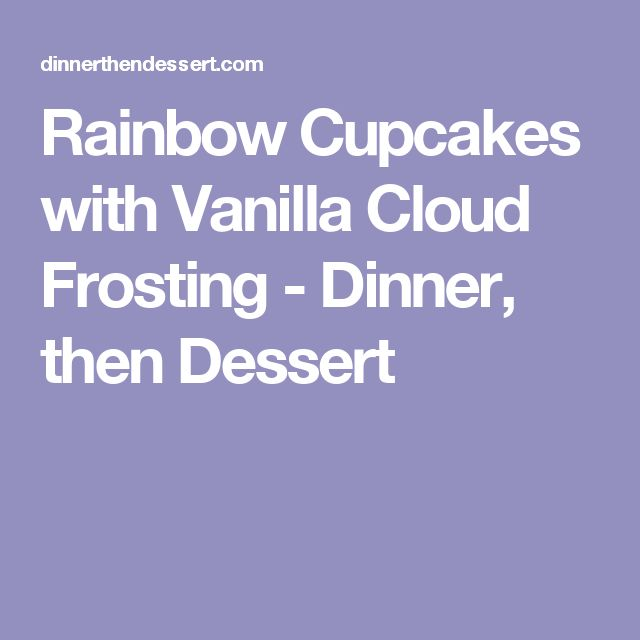 Rainbow Cupcakes with Vanilla Cloud Frosting - Dinner, then Dessert