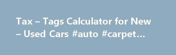 Tax – Tags Calculator for New – Used Cars #auto #carpet #kits http://remmont.com/tax-tags-calculator-for-new-used-cars-auto-carpet-kits/  #auto loan calculator free # Tax and Tags Calculator Find Your State's Vehicle Tax Tag Fees When purchasing a vehicle, the tax and tag fees are calculated based on a number of factors, including: The county the vehicle is registered in. The vehicle weight. The type of license plates requested. Whether or not you have a trade-in. The state in which you…