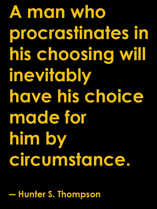 """A man who procrastinates in his choosing will inevitably have his choice made for him by circumstance.""   ― Hunter S. Thompson"