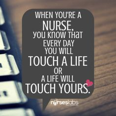 #3 When you're a nurse you know that every day you will touch a life or a life will touch yours. – Author Unknown