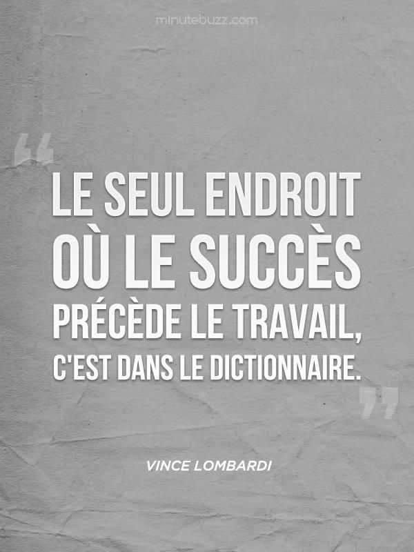 The only place where success comes before work is in the dictionnary . Vince Lombardi.