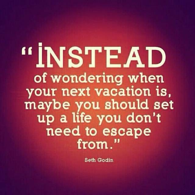 Instead of wondering when your next vacation is, maybe you should set up a life you don't need to escape from.: Vacation, Inspiration, Life, Quotes, Truth, Seth Godin, Wisdom, Thought
